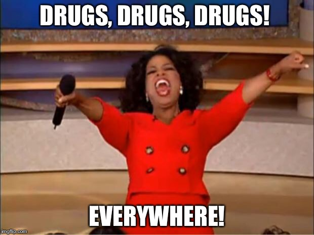 Oprah You Get A Meme | DRUGS, DRUGS, DRUGS! EVERYWHERE! | image tagged in memes,oprah you get a | made w/ Imgflip meme maker