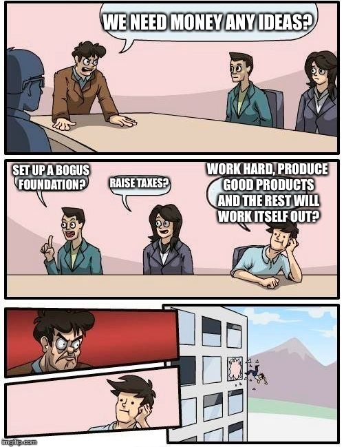 Boardroom Meeting Suggestion Meme | WE NEED MONEY ANY IDEAS? SET UP A BOGUS FOUNDATION? RAISE TAXES? WORK HARD, PRODUCE GOOD PRODUCTS AND THE REST WILL WORK ITSELF OUT? | image tagged in memes,boardroom meeting suggestion | made w/ Imgflip meme maker