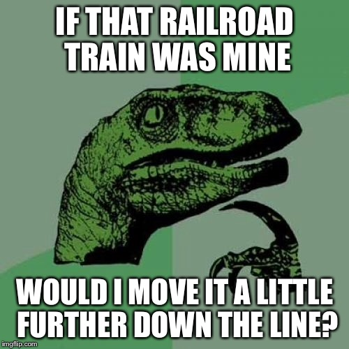 Philosoraptor Meme | IF THAT RAILROAD TRAIN WAS MINE WOULD I MOVE IT A LITTLE FURTHER DOWN THE LINE? | image tagged in memes,philosoraptor | made w/ Imgflip meme maker