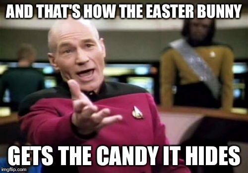 Picard Wtf Meme | AND THAT'S HOW THE EASTER BUNNY GETS THE CANDY IT HIDES | image tagged in memes,picard wtf | made w/ Imgflip meme maker