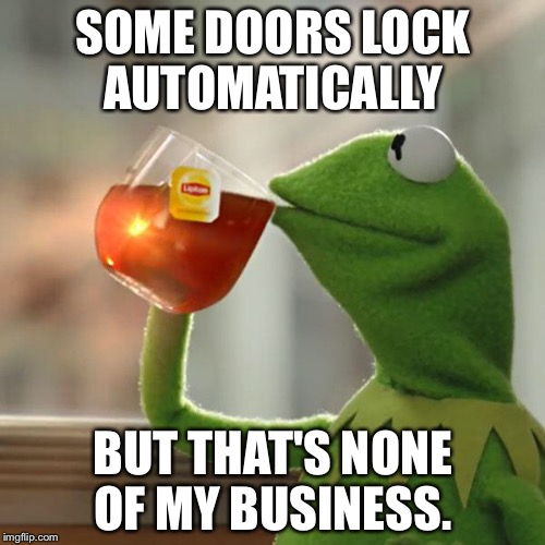 But Thats None Of My Business Meme | SOME DOORS LOCK AUTOMATICALLY BUT THAT'S NONE OF MY BUSINESS. | image tagged in memes,but thats none of my business,kermit the frog | made w/ Imgflip meme maker