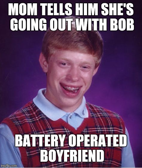 Bad Luck Brian Meme | MOM TELLS HIM SHE'S GOING OUT WITH BOB BATTERY OPERATED BOYFRIEND | image tagged in memes,bad luck brian | made w/ Imgflip meme maker