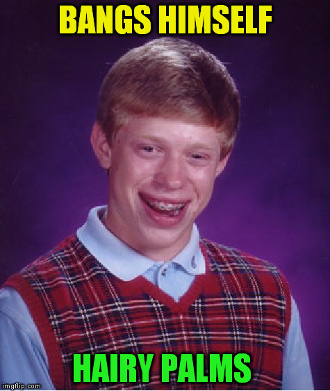 Bad Luck Brian Meme | BANGS HIMSELF HAIRY PALMS | image tagged in memes,bad luck brian | made w/ Imgflip meme maker