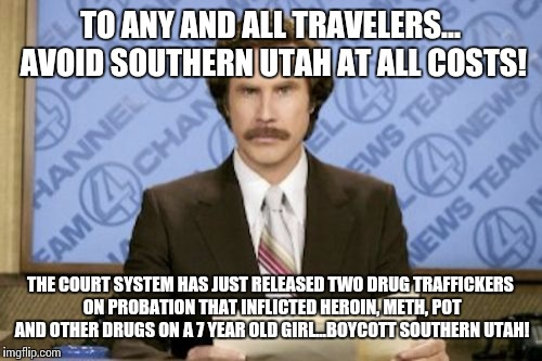 Ron Burgundy Meme | TO ANY AND ALL TRAVELERS... AVOID SOUTHERN UTAH AT ALL COSTS! THE COURT SYSTEM HAS JUST RELEASED TWO DRUG TRAFFICKERS ON PROBATION THAT INFL | image tagged in memes,ron burgundy | made w/ Imgflip meme maker
