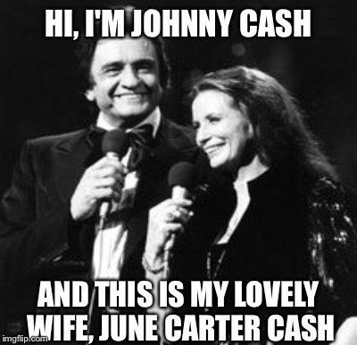 HI, I'M JOHNNY CASH AND THIS IS MY LOVELY WIFE, JUNE CARTER CASH | made w/ Imgflip meme maker