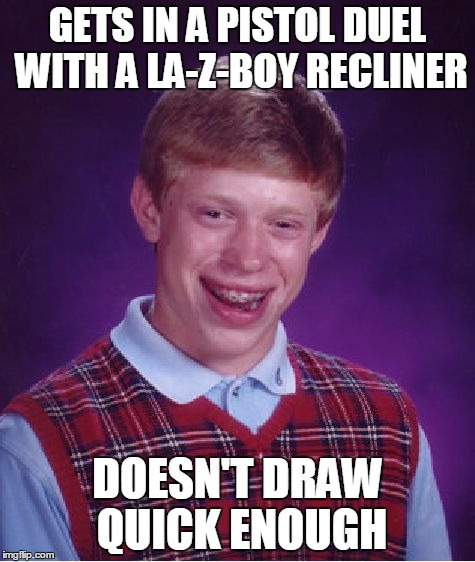 Bad Luck Brian Meme | GETS IN A PISTOL DUEL WITH A LA-Z-BOY RECLINER DOESN'T DRAW QUICK ENOUGH | image tagged in memes,bad luck brian | made w/ Imgflip meme maker