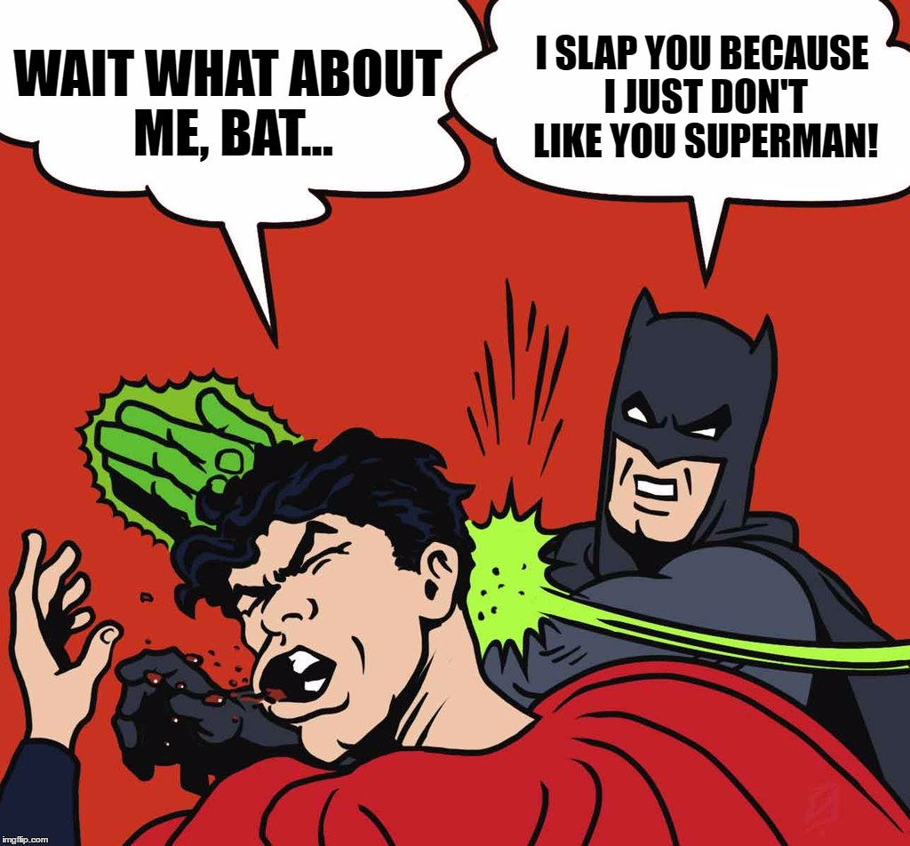 WAIT WHAT ABOUT ME, BAT... I SLAP YOU BECAUSE I JUST DON'T LIKE YOU SUPERMAN! | made w/ Imgflip meme maker