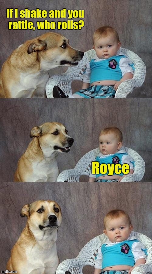 Apologies to Bill and the Comets | If I shake and you rattle, who rolls? Royce | image tagged in memes,dad joke dog | made w/ Imgflip meme maker