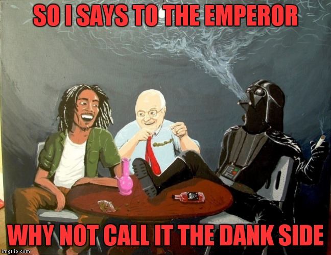 SO I SAYS TO THE EMPEROR WHY NOT CALL IT THE DANK SIDE | made w/ Imgflip meme maker