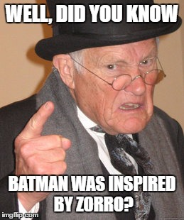 Back In My Day Meme | WELL, DID YOU KNOW BATMAN WAS INSPIRED BY ZORRO? | image tagged in memes,back in my day | made w/ Imgflip meme maker