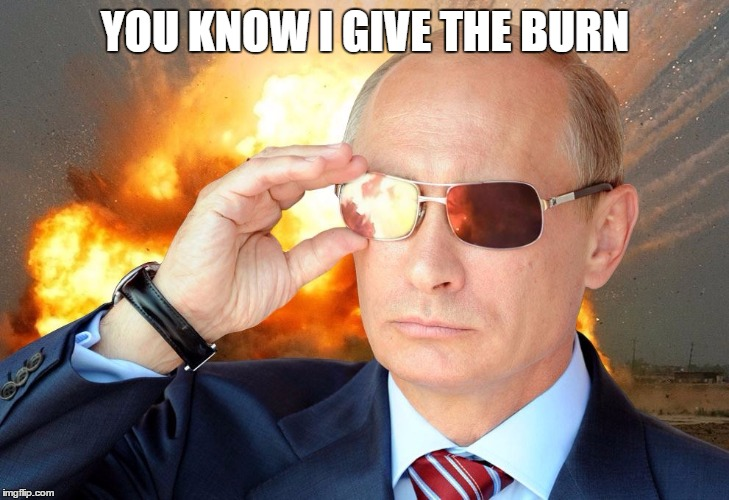 Putin Nuke 2 | YOU KNOW I GIVE THE BURN | image tagged in putin nuke 2 | made w/ Imgflip meme maker