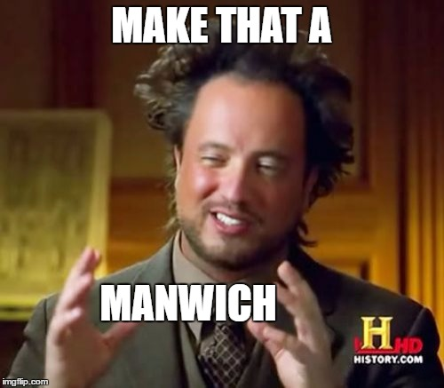Ancient Aliens Meme | MAKE THAT A MANWICH | image tagged in memes,ancient aliens | made w/ Imgflip meme maker