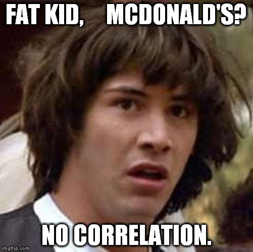 Conspiracy Keanu Meme | FAT KID,     MCDONALD'S? NO CORRELATION. | image tagged in memes,conspiracy keanu | made w/ Imgflip meme maker