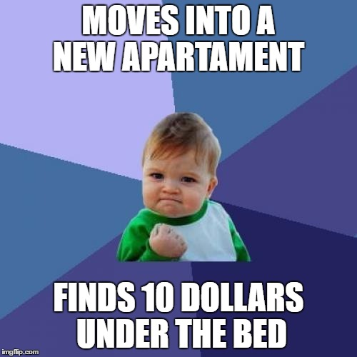 Success Kid | MOVES INTO A NEW APARTAMENT FINDS 10 DOLLARS UNDER THE BED | image tagged in memes,success kid,new,house,dollars,find | made w/ Imgflip meme maker