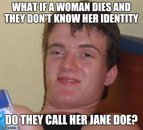 She might be married to John doe! | WHAT IF A WOMAN DIES AND THEY DON'T KNOW HER IDENTITY DO THEY CALL HER JANE DOE? | image tagged in memes,10 guy | made w/ Imgflip meme maker