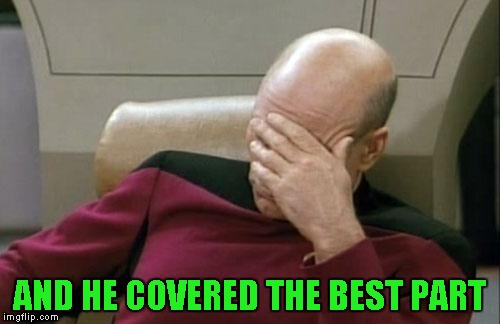 Captain Picard Facepalm Meme | AND HE COVERED THE BEST PART | image tagged in memes,captain picard facepalm | made w/ Imgflip meme maker