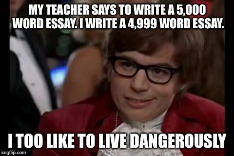 I Too Like To Live Dangerously |  MY TEACHER SAYS TO WRITE A 5,000 WORD ESSAY. I WRITE A 4,999 WORD ESSAY. I TOO LIKE TO LIVE DANGEROUSLY | image tagged in memes,i too like to live dangerously,essays,essay,5000,words | made w/ Imgflip meme maker