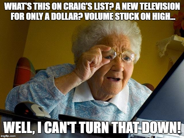 Grandma Finds The Internet Meme | WHAT'S THIS ON CRAIG'S LIST? A NEW TELEVISION FOR ONLY A DOLLAR? VOLUME STUCK ON HIGH... WELL, I CAN'T TURN THAT DOWN! | image tagged in memes,grandma finds the internet | made w/ Imgflip meme maker
