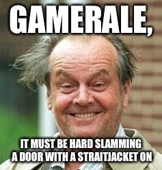 GAMERALE, IT MUST BE HARD SLAMMING A DOOR WITH A STRAITJACKET ON | made w/ Imgflip meme maker