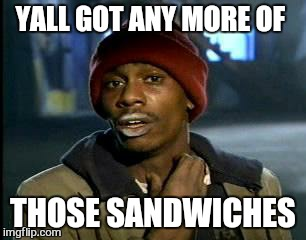 Y'all Got Any More Of That Meme | YALL GOT ANY MORE OF THOSE SANDWICHES | image tagged in memes,yall got any more of | made w/ Imgflip meme maker