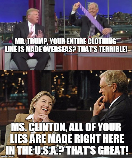 Media bias in a nutshell. |  MR. TRUMP, YOUR ENTIRE CLOTHING LINE IS MADE OVERSEAS? THAT'S TERRIBLE! MS. CLINTON, ALL OF YOUR LIES ARE MADE RIGHT HERE IN THE U.S.A.? THAT'S GREAT! | image tagged in trump,clinton,david letterman,media bias,election 2016 | made w/ Imgflip meme maker