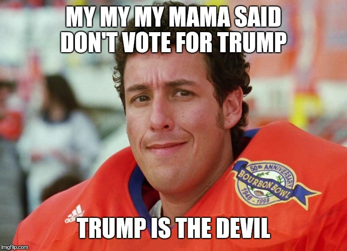 My my my mama said | MY MY MY MAMA SAID DON'T VOTE FOR TRUMP TRUMP IS THE DEVIL | image tagged in waterboy | made w/ Imgflip meme maker