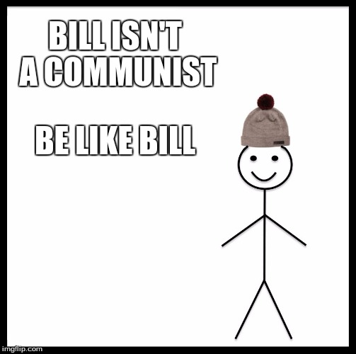 Be Like Bill | BILL ISN'T A COMMUNIST BE LIKE BILL | image tagged in memes,be like bill,crush the commies | made w/ Imgflip meme maker