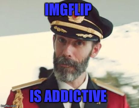 Captain Obvious | IMGFLIP IS ADDICTIVE | image tagged in captain obvious | made w/ Imgflip meme maker