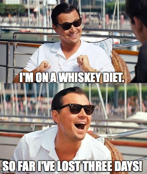 Seriously, what day is it? | I'M ON A WHISKEY DIET. SO FAR I'VE LOST THREE DAYS! | image tagged in memes,leonardo dicaprio wolf of wall street,whiskey,diet,drinking | made w/ Imgflip meme maker