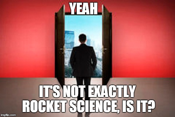 YEAH IT'S NOT EXACTLY ROCKET SCIENCE, IS IT? | made w/ Imgflip meme maker