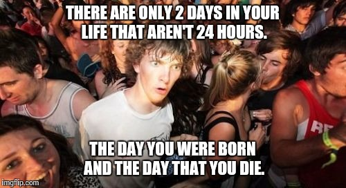 Sudden Clarity Clarence Meme | THERE ARE ONLY 2 DAYS IN YOUR LIFE THAT AREN'T 24 HOURS. THE DAY YOU WERE BORN AND THE DAY THAT YOU DIE. | image tagged in memes,sudden clarity clarence,AdviceAnimals | made w/ Imgflip meme maker