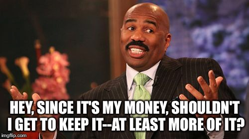 Steve Harvey Meme | HEY, SINCE IT'S MY MONEY, SHOULDN'T I GET TO KEEP IT--AT LEAST MORE OF IT? | image tagged in memes,steve harvey | made w/ Imgflip meme maker