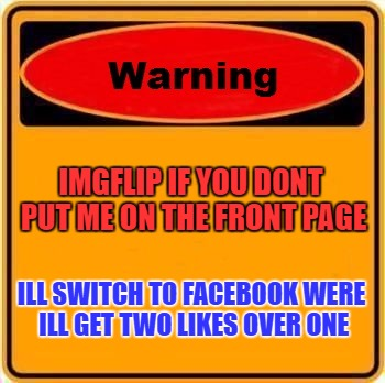 Warning-This meme probably wont even get featured.  |  IMGFLIP IF YOU DONT PUT ME ON THE FRONT PAGE; ILL SWITCH TO FACEBOOK WERE ILL GET TWO LIKES OVER ONE | image tagged in memes,warning sign,facebook,imgflip,warning,facebook likes | made w/ Imgflip meme maker