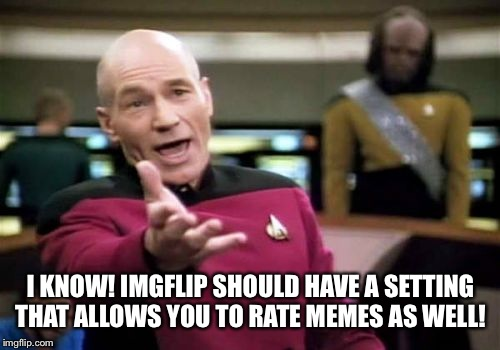 Picard Wtf Meme | I KNOW! IMGFLIP SHOULD HAVE A SETTING THAT ALLOWS YOU TO RATE MEMES AS WELL! | image tagged in memes,picard wtf | made w/ Imgflip meme maker
