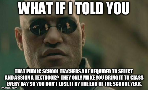 Matrix Morpheus Meme | WHAT IF I TOLD YOU THAT PUBLIC SCHOOL TEACHERS ARE REQUIRED TO SELECT AND ASSIGN A TEXTBOOK?  THEY ONLY MAKE YOU BRING IT TO CLASS EVERY DAY | image tagged in memes,matrix morpheus | made w/ Imgflip meme maker