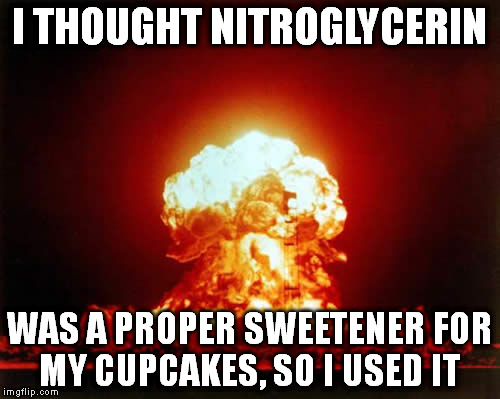 Nuclear Explosion Meme | I THOUGHT NITROGLYCERIN WAS A PROPER SWEETENER FOR MY CUPCAKES, SO I USED IT | image tagged in memes,nuclear explosion | made w/ Imgflip meme maker