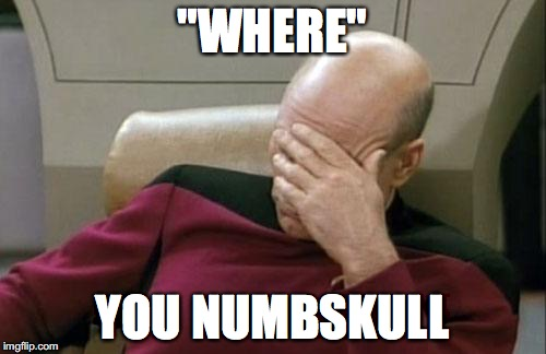 "Captain Picard Facepalm Meme | ""WHERE"" YOU NUMBSKULL 