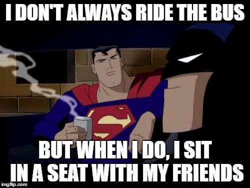 Batman And Superman |  I DON'T ALWAYS RIDE THE BUS; BUT WHEN I DO, I SIT IN A SEAT WITH MY FRIENDS | image tagged in memes,batman and superman | made w/ Imgflip meme maker