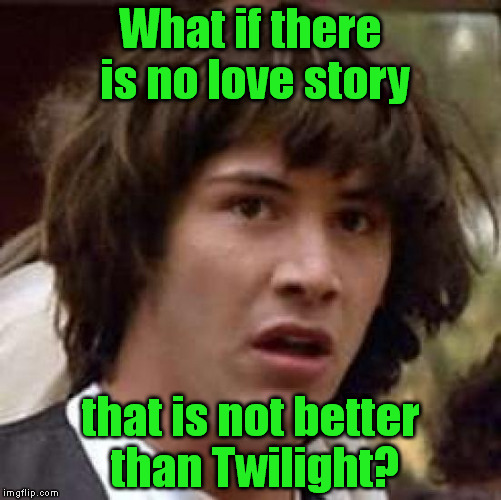 Double negation - this will be hard for some. | What if there is no love story that is not better than Twilight? | image tagged in what if,twilight | made w/ Imgflip meme maker