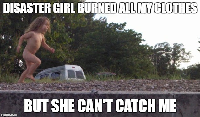Tarzan |  DISASTER GIRL BURNED ALL MY CLOTHES; BUT SHE CAN'T CATCH ME | image tagged in tarzan | made w/ Imgflip meme maker