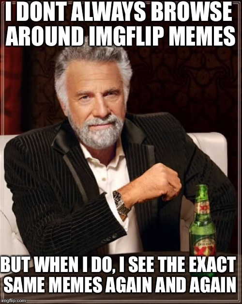 The Most Interesting Man In The World Meme | I DONT ALWAYS BROWSE AROUND IMGFLIP MEMES BUT WHEN I DO, I SEE THE EXACT SAME MEMES AGAIN AND AGAIN | image tagged in memes,the most interesting man in the world | made w/ Imgflip meme maker