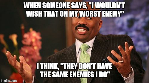 "Steve Harvey Meme | WHEN SOMEONE SAYS, ""I WOULDN'T WISH THAT ON MY WORST ENEMY"" I THINK, ""THEY DON'T HAVE THE SAME ENEMIES I DO"" 