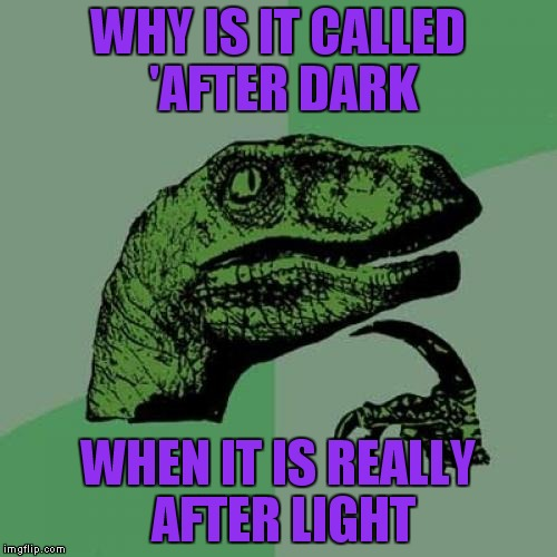 Philosoraptor Meme | WHY IS IT CALLED 'AFTER DARK WHEN IT IS REALLY AFTER LIGHT | image tagged in memes,philosoraptor | made w/ Imgflip meme maker
