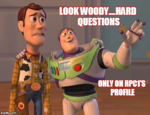 X, X Everywhere Meme | LOOK WOODY....HARD QUESTIONS ONLY ON RPC1'S PROFILE | image tagged in memes,x x everywhere | made w/ Imgflip meme maker