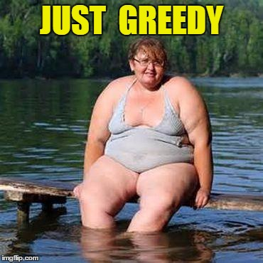 big woman, big heart | JUST  GREEDY | image tagged in big woman,big heart | made w/ Imgflip meme maker