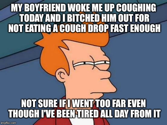 Futurama Fry Meme | MY BOYFRIEND WOKE ME UP COUGHING TODAY AND I B**CHED HIM OUT FOR NOT EATING A COUGH DROP FAST ENOUGH NOT SURE IF I WENT TOO FAR EVEN THOUGH  | image tagged in memes,futurama fry | made w/ Imgflip meme maker