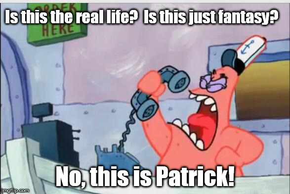 NO THIS IS PATRICK | Is this the real life?  Is this just fantasy? No, this is Patrick! | image tagged in no this is patrick | made w/ Imgflip meme maker