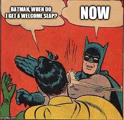 Batman Slapping Robin Meme | BATMAN, WHEN DO I GET A WELCOME SLAP? NOW | image tagged in memes,batman slapping robin | made w/ Imgflip meme maker