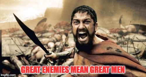 Sparta Leonidas Meme | GREAT ENEMIES MEAN GREAT MEN | image tagged in memes,sparta leonidas | made w/ Imgflip meme maker