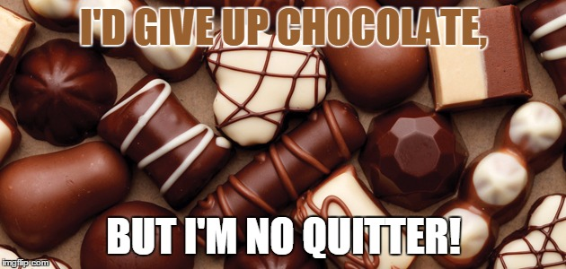 I'D GIVE UP CHOCOLATE, BUT I'M NO QUITTER! | made w/ Imgflip meme maker
